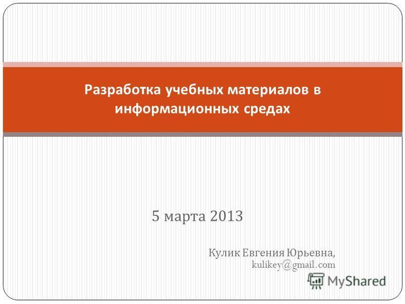 5 марта 2013 Кулик Евгения Юрьевна, kulikey@gmail.com Разработка учебных материалов в информационных средах