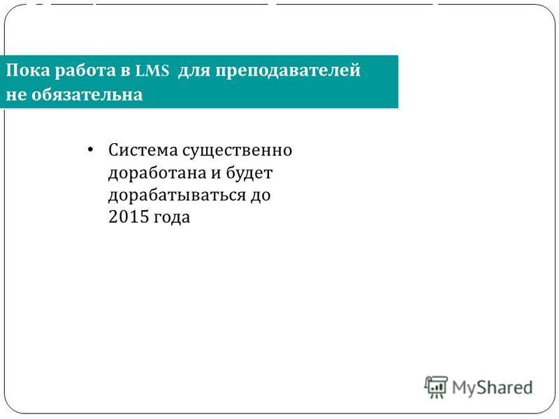 Пока работа в LMS для преподавателей не обязательна Об информационно- образовательной среде образовательного учреждения Система существенно доработана и будет дорабатываться до 2015 года