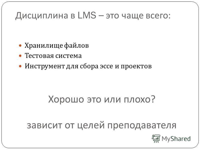 Дисциплина в LMS – это чаще всего : Хранилище файлов Тестовая система Инструмент для сбора эссе и проектов Хорошо это или плохо ? зависит от целей преподавателя