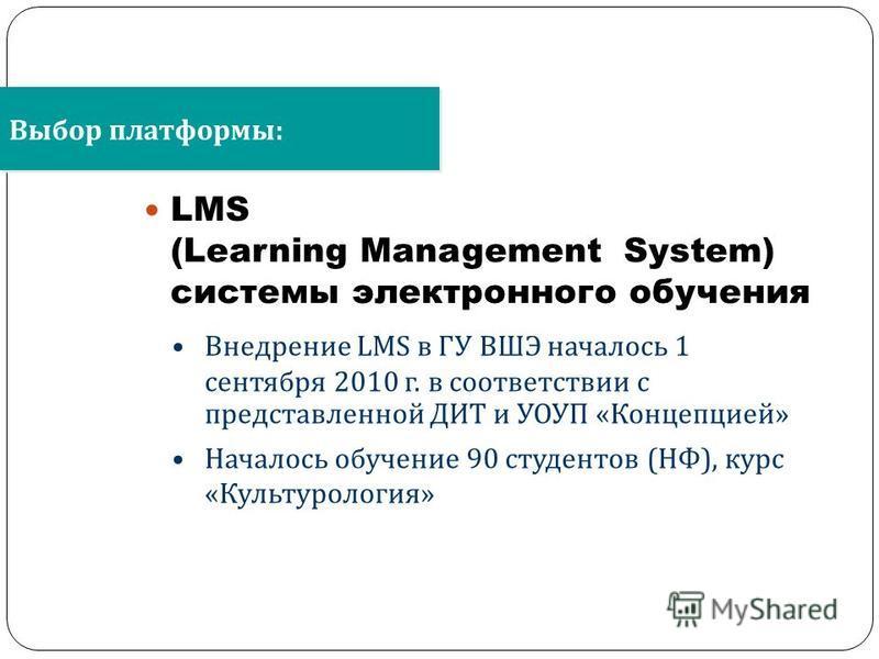 LMS (Learning Management System) системы электронного обучения Выбор платформы : Внедрение LMS в ГУ ВШЭ началось 1 сентября 2010 г. в соответствии с представленной ДИТ и УОУП « Концепцией » Началось обучение 90 студентов ( НФ ), курс « Культурология
