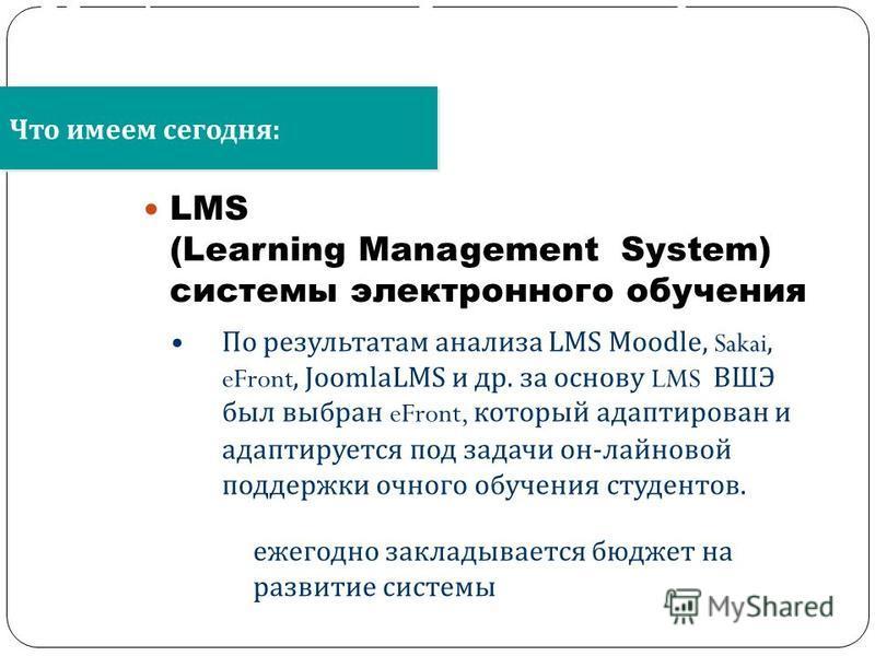 LMS (Learning Management System) системы электронного обучения Что имеем сегодня : Об информационно- образовательной среде образовательного учреждения По результатам анализа LMS Moodle, Sakai, eFront, JoomlaLMS и др. за основу LMS ВШЭ был выбран eFro