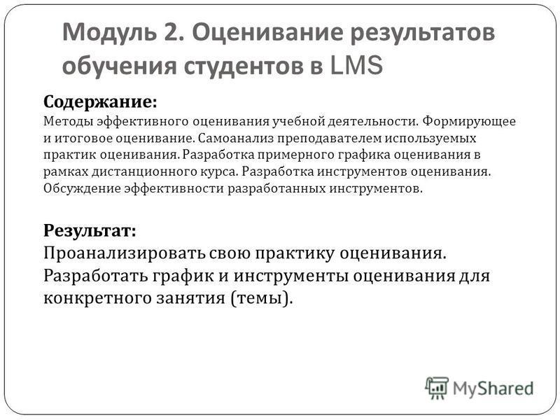 Модуль 2. Оценивание результатов обучения студентов в LMS Содержание : Методы эффективного оценивания учебной деятельности. Формирующее и итоговое оценивание. Самоанализ преподавателем используемых практик оценивания. Разработка примерного графика оц