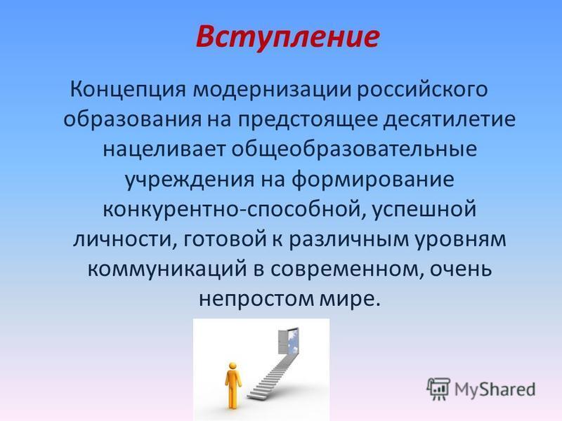 Вступление Концепция модернизации российского образования на предстоящее десятилетие нацеливает общеобразовательные учреждения на формирование конкурентно-способной, успешной личности, готовой к различным уровням коммуникаций в современном, очень неп