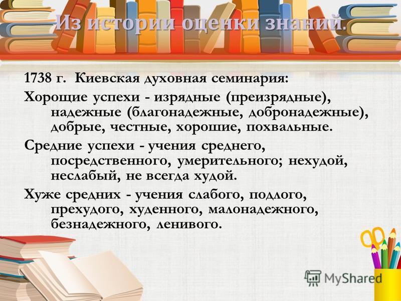 Из истории оценки знаний. 1738 г. Киевская духовная семинария: Хорощие успехи - изрядные (преизрядные), надежные (благонадежные, добро надежные), добрые, честные, хорошие, похвальные. Средние успехи - учения среднего, посредственного, умерительного;
