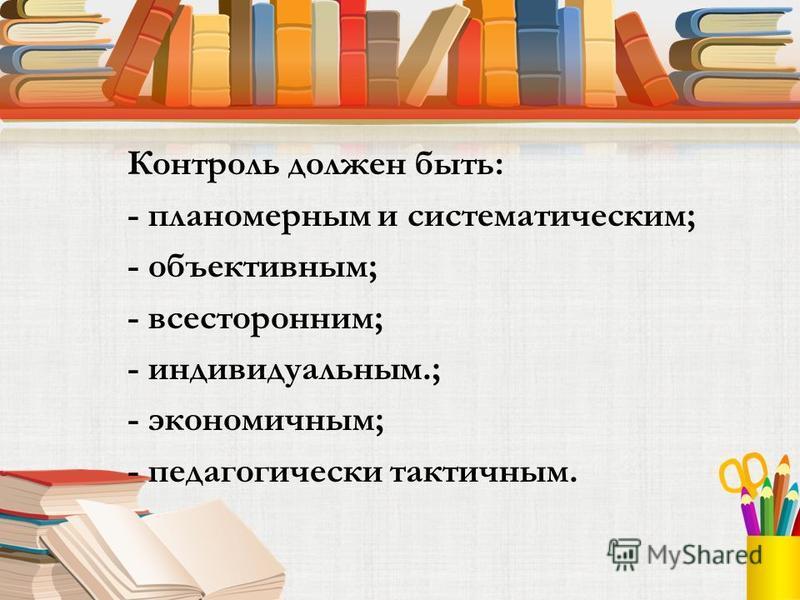 Контроль должен быть: - планомерным и систематическим; - объективным; - всесторонним; - индивидуальным.; - экономичным; - педагогически тактичным.