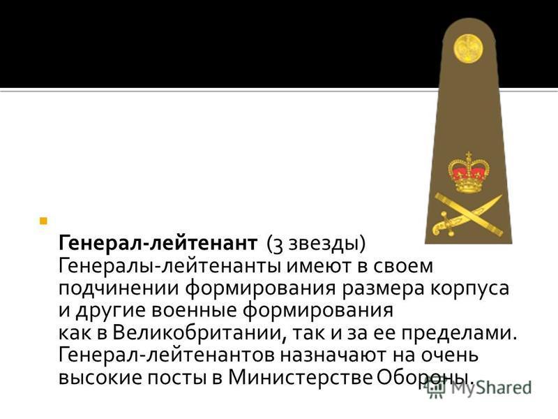 Генерал-лейтенант (3 звезды) Генералы-лейтенанты имеют в своем подчинении формирования размера корпуса и другие военные формирования как в Великобритании, так и за ее пределами. Генерал-лейтенантов назначают на очень высокие посты в Министерстве Обор