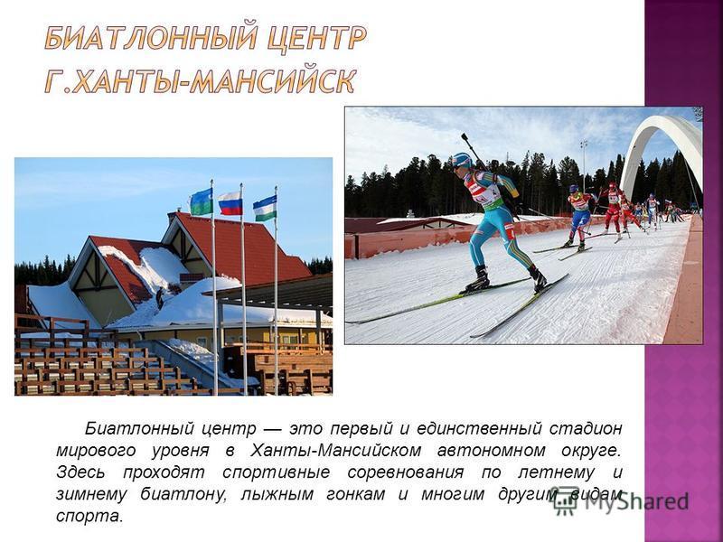 Биатлонный центр это первый и единственный стадион мирового уровня в Ханты-Мансийском автономном округе. Здесь проходят спортивные соревнования по летнему и зимнему биатлону, лыжным гонкам и многим другим видам спорта.