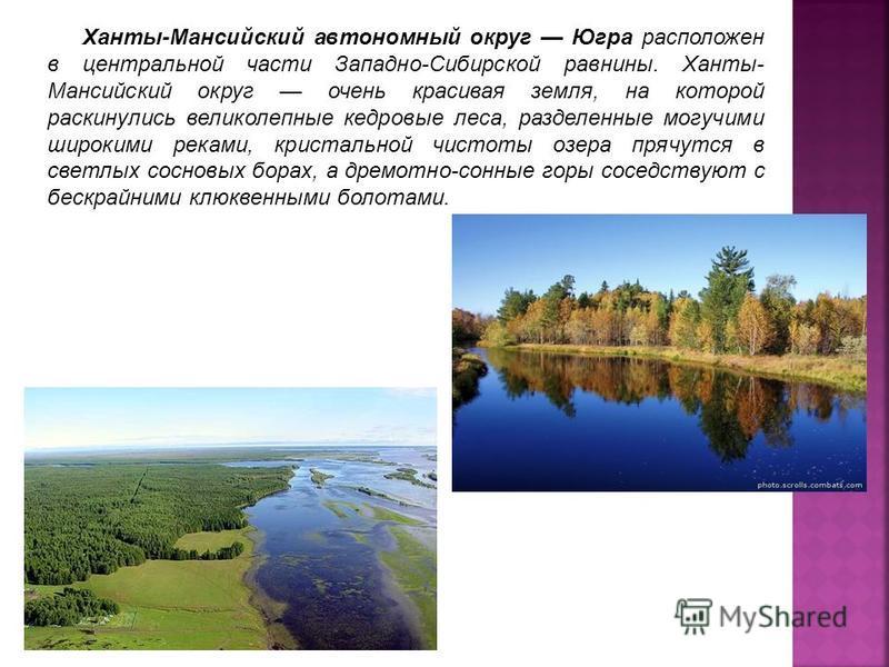 Ханты-Мансийский автономный округ Югра расположен в центральной части Западно-Сибирской равнины. Ханты- Мансийский округ очень красивая земля, на которой раскинулись великолепные кедровые леса, разделенные могучими широкими реками, кристальной чистот