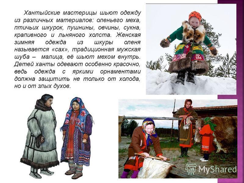 Хантыйские мастерицы шьют одежду из различных материалов: оленьего меха, птичьих шкурок, пушнины, овчины, сукна, крапивного и льняного холста. Женская зимняя одежда из шкуры оленя называется «сах», традиционная мужская шуба – малица, её шьют мехом вн