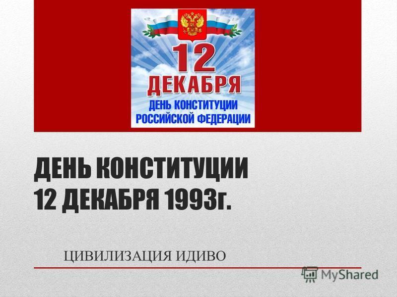 ДЕНЬ КОНСТИТУЦИИ 12 ДЕКАБРЯ 1993 г. ЦИВИЛИЗАЦИЯ ИДИВО