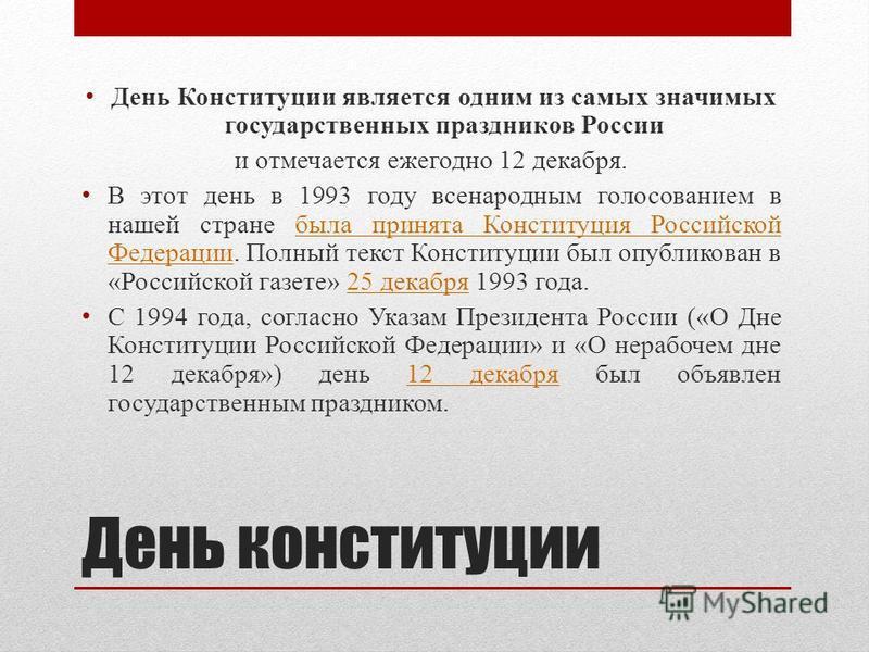 День конституции День Конституции является одним из самых значимых государственных праздников России и отмечается ежегодно 12 декабря. В этот день в 1993 году всенародным голосованием в нашей стране была принята Конституция Российской Федерации. Полн