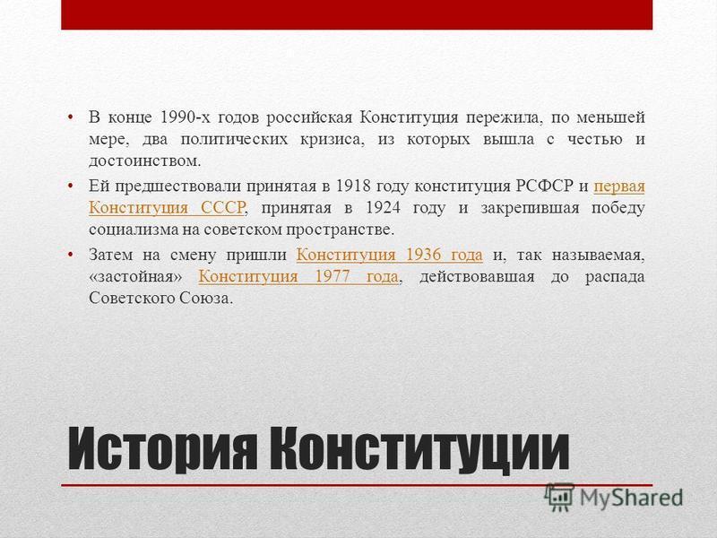 История Конституции В конце 1990-х годов российская Конституция пережила, по меньшей мере, два политических кризиса, из которых вышла с честью и достоинством. Ей предшествовали принятая в 1918 году конституция РСФСР и первая Конституция СССР, принята