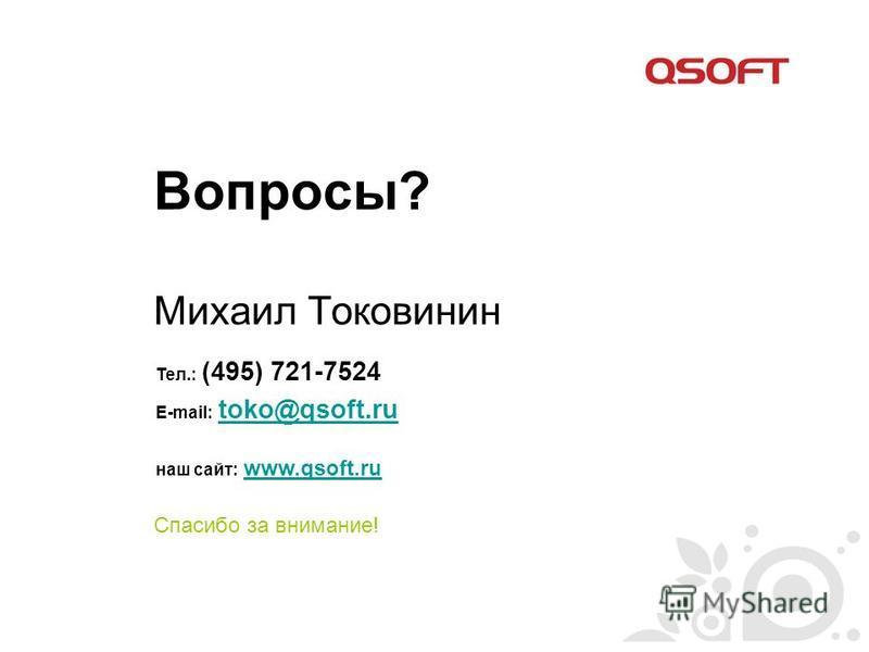 Вопросы? Михаил Токовинин Спасибо за внимание! Тел.: (495) 721-7524 E-mail: toko@qsoft.ru toko@qsoft.ru наш сайт: www.qsoft.ruwww.qsoft.ru