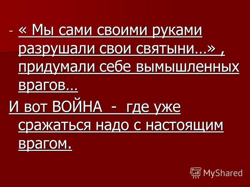 - « Мы сами своими руками разрушали свои святыни…», придумали себе вымышленных врагов… И вот ВОЙНА - где уже сражаться надо с настоящим врагом.