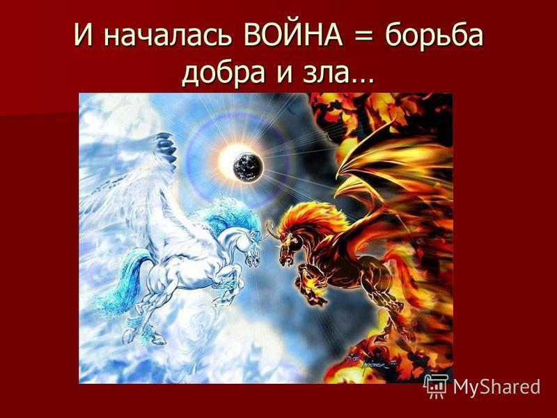 И началась ВОЙНА = борьба добра и зла…
