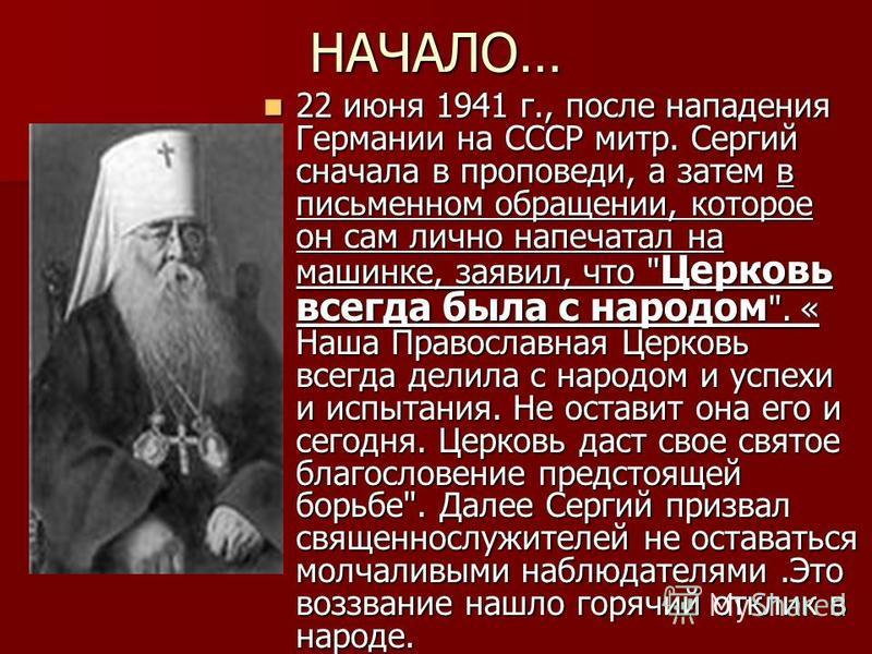 НАЧАЛО… 22 июня 1941 г., после нападения Германии на СССР митр. Сергий сначала в проповеди, а затем в письменном обращении, которое он сам лично напечатал на машинке, заявил, что