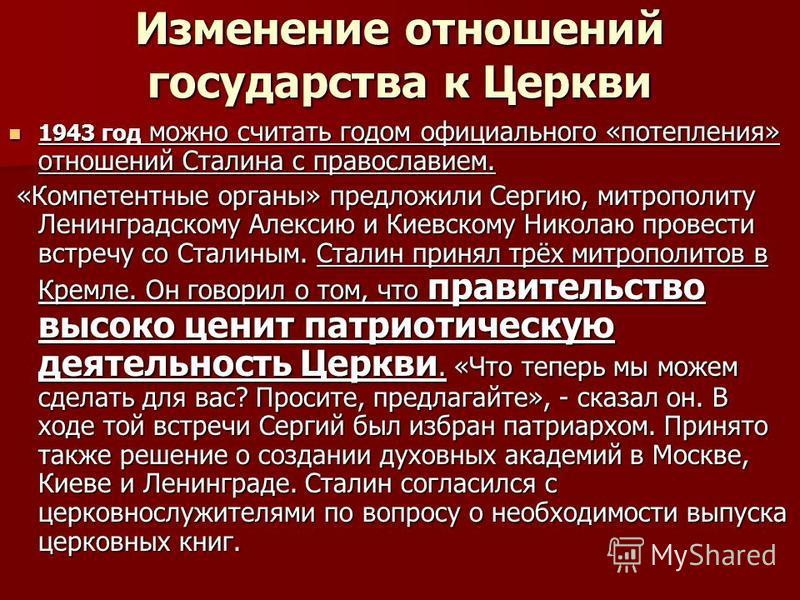 Изменение отношений государства к Церкви 1943 год можно считать годом официального «потепления» отношений Сталина с православием. 1943 год можно считать годом официального «потепления» отношений Сталина с православием. «Компетентные органы» предложил