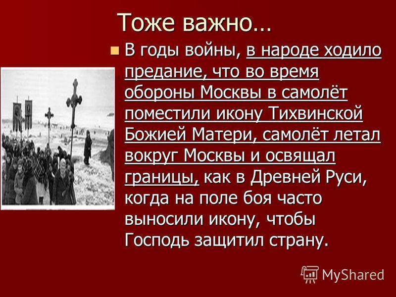 Тоже важно… В годы войны, в народе ходило предание, что во время обороны Москвы в самолёт поместили икону Тихвинской Божией Матери, самолёт летал вокруг Москвы и освящал границы, как в Древней Руси, когда на поле боя часто выносили икону, чтобы Госпо