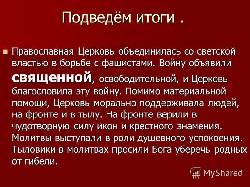 Подведём итоги. Православная Церковь объединилась со светской властью в борьбе с фашистами. Войну объявили священной, освободительной, и Церковь благословила эту войну. Помимо материальной помощи, Церковь морально поддерживала людей, на фронте и в ты