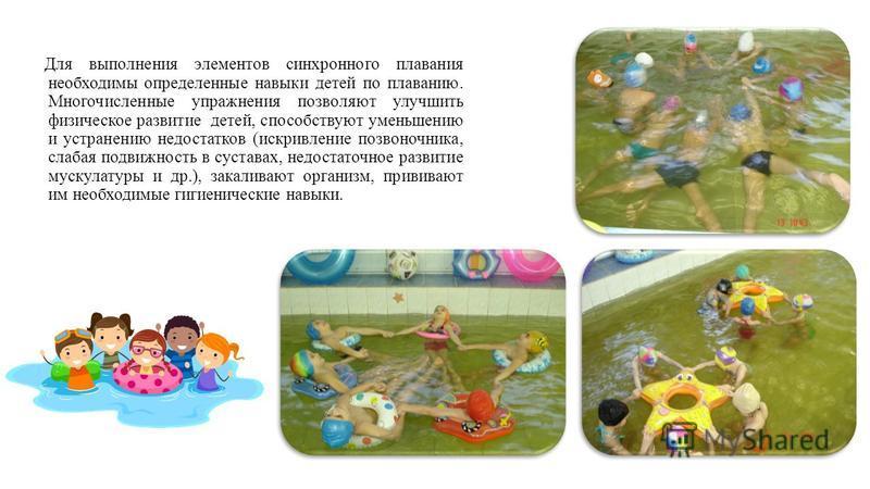 Для выполнения элементов синхронного плавания необходимы определенные навыки детей по плаванию. Многочисленные упражнения позволяют улучшить физическое развитие детей, способствуют уменьшению и устранению недостатков (искривление позвоночника, слабая