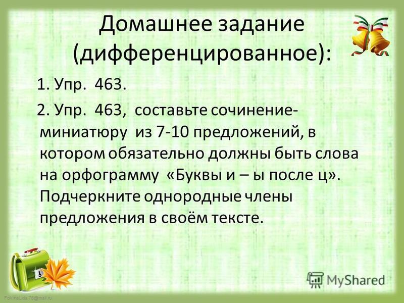 FokinaLida.75@mail.ru Домашнее задание (дифференцированное): 1. Упр. 463. 2. Упр. 463, составьте сочинение- миниатюру из 7-10 предложений, в котором обязательно должны быть слова на орфограмму «Буквы и – ы после ц». Подчеркните однородные члены предл