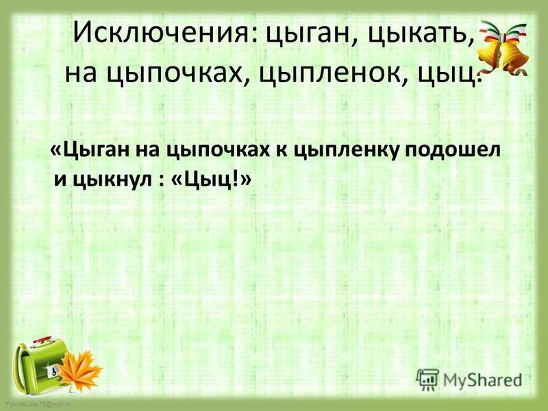 FokinaLida.75@mail.ru Исключения: цыган, цыкать, на цыпочках, цыпленок, цыц. «Цыган на цыпочках к цыпленку подошел и цыкнул : «Цыц!»