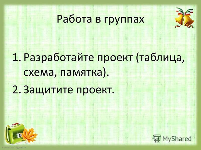FokinaLida.75@mail.ru Работа в группах 1. Разработайте проект (таблица, схема, памятка). 2. Защитите проект.