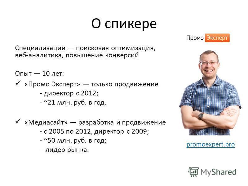 О спикере Специализации поисковая оптимизация, веб-аналитика, повышение конверсий Опыт 10 лет: «Промо Эксперт» только продвижение - директор с 2012; - ~21 млн. руб. в год. «Медиасайт» разработка и продвижение - с 2005 по 2012, директор с 2009; - ~50