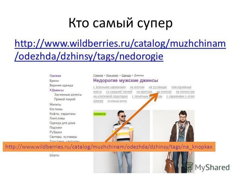 Кто самый супер http://www.wildberries.ru/catalog/muzhchinam /odezhda/dzhinsy/tags/nedorogie http://www.wildberries.ru/catalog/muzhchinam/odezhda/dzhinsy/tags/na_knopkax