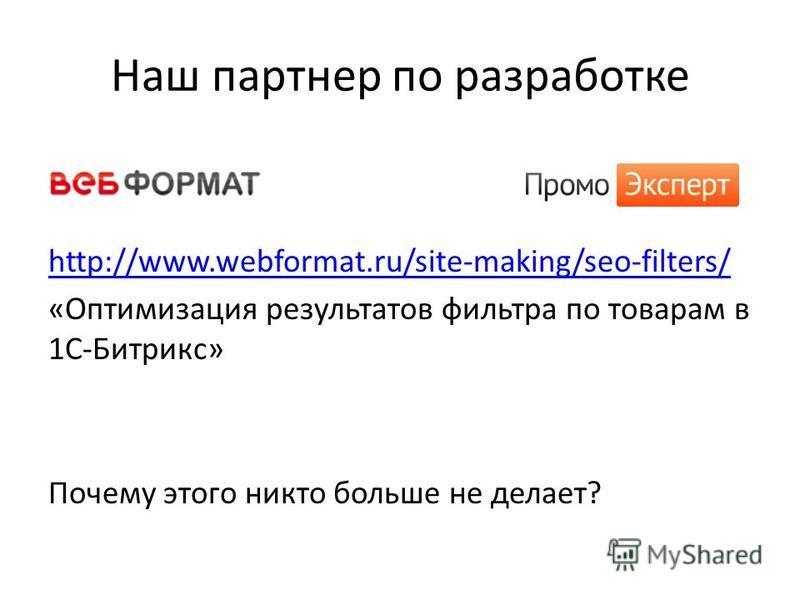 Наш партнер по разработке http://www.webformat.ru/site-making/seo-filters/ «Оптимизация результатов фильтра по товарам в 1С-Битрикс» Почему этого никто больше не делает?