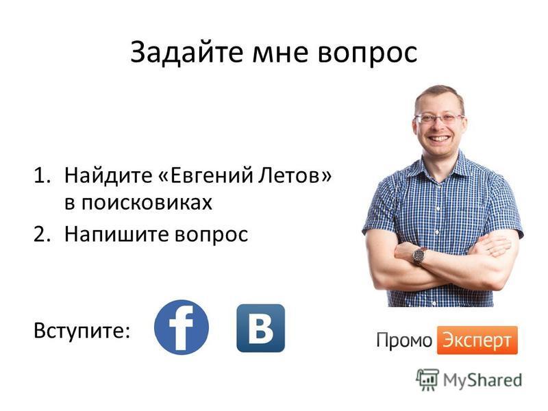 Задайте мне вопрос 1. Найдите «Евгений Летов» в поисковиках 2. Напишите вопрос Вступите: