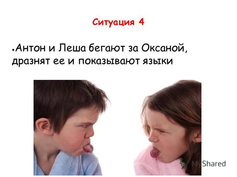 Ситуация 4 Антон и Леша бегают за Оксаной, дразнят ее и показывают языки