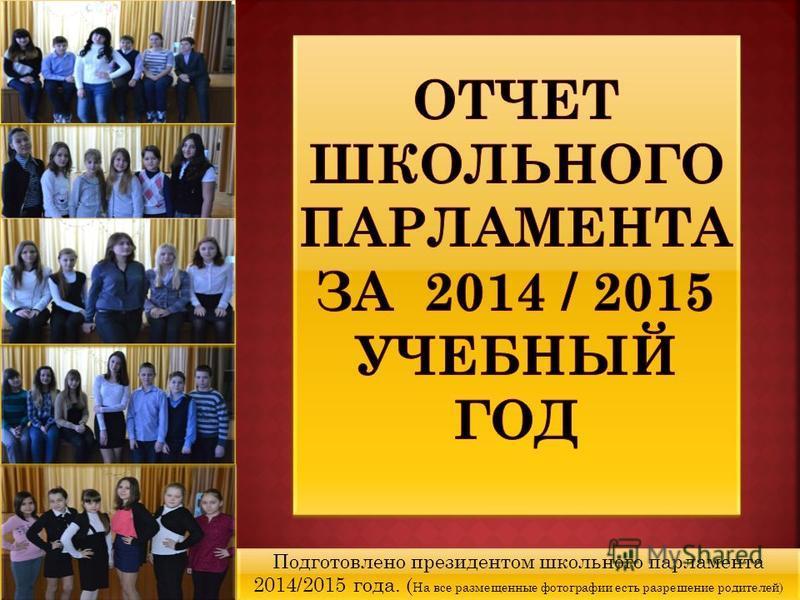 Подготовлено президентом школьного парламента 2014/2015 года. ( На все размещенные фотографии есть разрешение родителей)