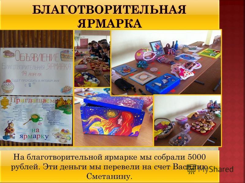 На благотворительной ярмарке мы собрали 5000 рублей. Эти деньги мы перевели на счет Василию Сметанину.