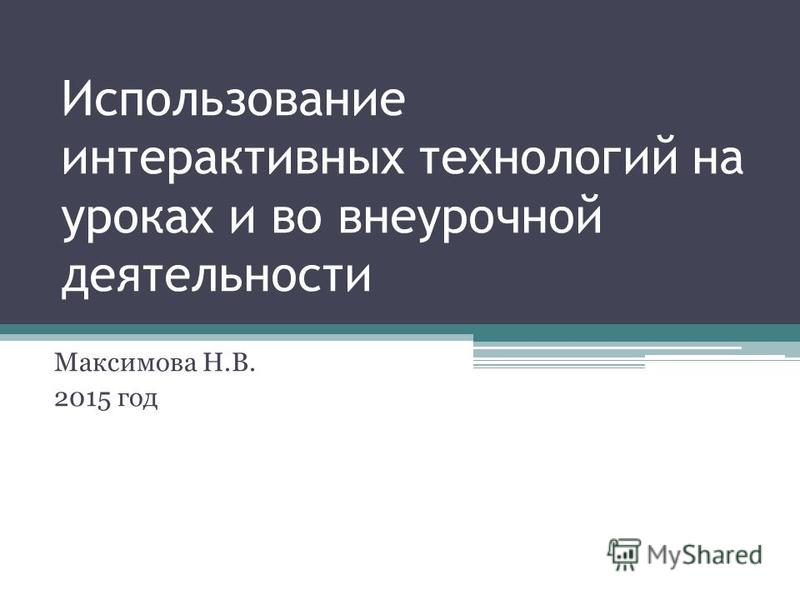 Использование интерактивных технологий на уроках и во внеурочной деятельности Максимова Н.В. 2015 год