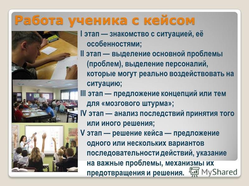 Работа ученика с кейсом I этап знакомство с ситуацией, её особенностями; II этап выделение основной проблемы (проблем), выделение персоналий, которые могут реально воздействовать на ситуацию; III этап предложение концепций или тем для «мозгового штур