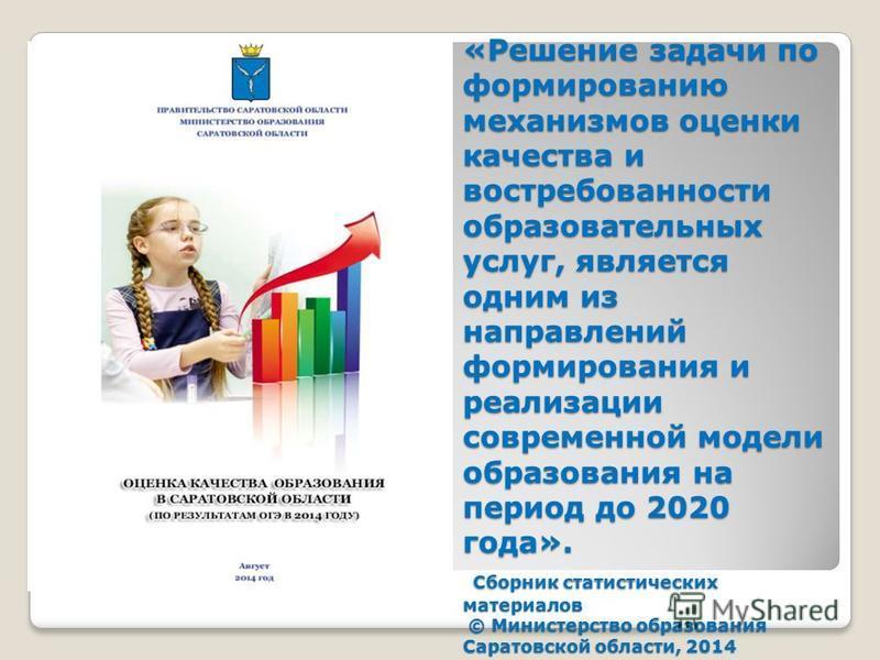 «Решение задачи по формированию механизмов оценки качества и востребованности образовательных услуг, является одним из направлений формирования и реализации современной модели образования на период до 2020 года». Сборник статистических материалов © М
