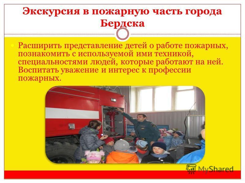 Экскурсия в пожарную часть города Бердска Расширить представление детей о работе пожарных, познакомить с используемой ими техникой, специальностями людей, которые работают на ней. Воспитать уважение и интерес к профессии пожарных.