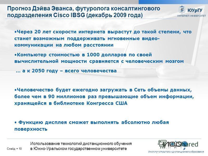 Институт открытого и дистанционного образования Слайд 10 Прогноз Дэйва Эванса, футуролога консалтингового подразделения Cisco IBSG (декабрь 2009 года) Использование технологий дистанционного обучения в Южно-Уральском государственном университете Чере