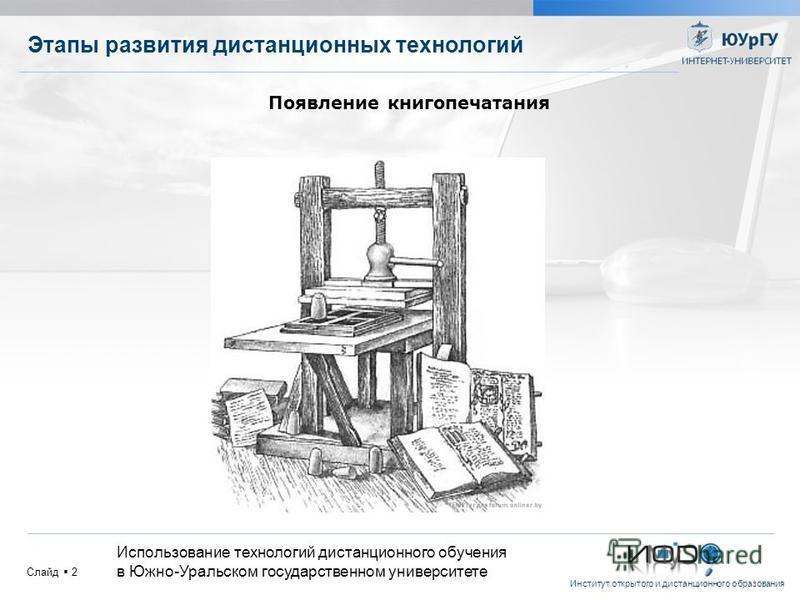 Институт открытого и дистанционного образования Слайд 2 Этапы развития дистанционных технологий Использование технологий дистанционного обучения в Южно-Уральском государственном университете Появление книгопечатания