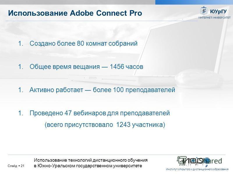 Институт открытого и дистанционного образования Слайд 21 Использование Adobe Connect Pro 1. Создано более 80 комнат собраний 1. Общее время вещания 1456 часов 1. Активно работает более 100 преподавателей 1. Проведено 47 вебинаров для преподавателей (