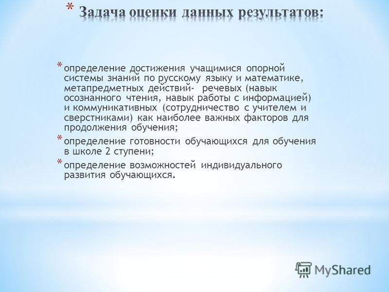* определение достижения учащимися опорной системы знаний по русскому языку и математике, метапредметных действий- речевых (навык осознанного чтения, навык работы с информацией) и коммуникативных (сотрудничество с учителем и сверстниками) как наиболе