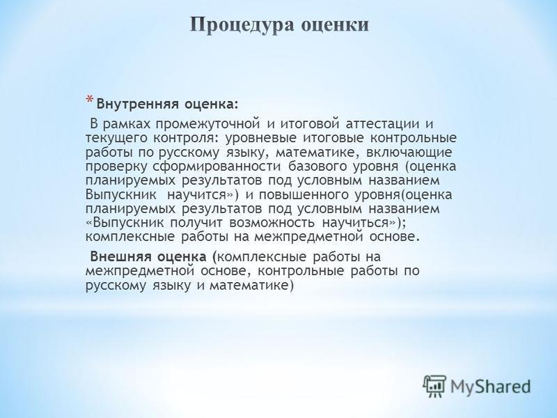 * Внутренняя оценка: В рамках промежуточной и итоговой аттестации и текущего контроля: уровневые итоговые контрольные работы по русскому языку, математике, включающие проверку сформированности базового уровня (оценка планируемых результатов под услов