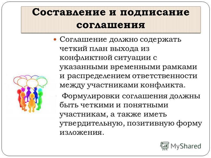 Составление и подписание соглашения Соглашение должно содержать четкий план выхода из конфликтной ситуации с указанными временными рамками и распределением ответственности между участниками конфликта. Формулировки соглашения должны быть четкими и пон