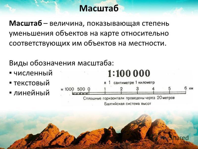 Масштаб – величина, показывающая степень уменьшения объектов на карте относительно соответствующих им объектов на местности. Виды обозначения масштаба: численный текстовый линейный Масштаб