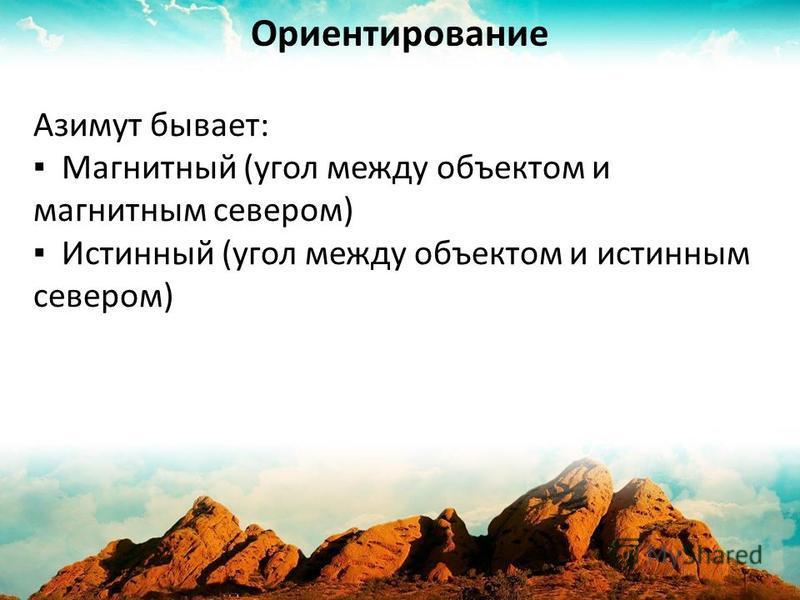 Азимут бывает: Магнитный (угол между объектом и магнитным севером) Истинный (угол между объектом и истинным севером) Ориентирование