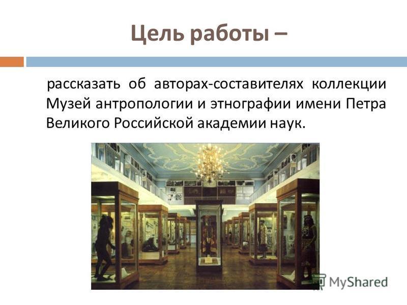Цель работы – рассказать об авторах - составителях коллекции Музей антропологии и этнографии имени Петра Великого Российской академии наук.