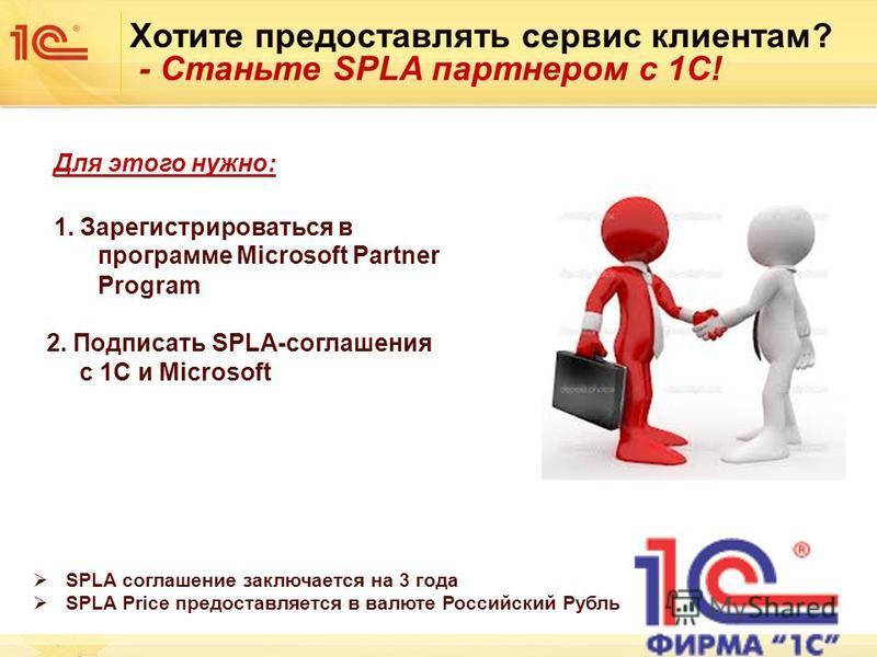 Хотите предоставлять сервис клиентам? - Станьте SPLA партнером с 1С! SPLA соглашение заключается на 3 года SPLA Price предоставляется в валюте Российский Рубль Для этого нужно: 1. Зарегистрироваться в программе Microsoft Partner Program 2. Подписать
