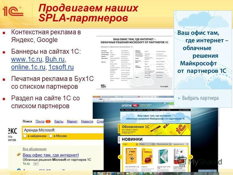 Продвигаем наших SPLA-партнеров Контекстная реклама в Яндекс, Google Баннеры на сайтах 1С: www.1c.ru, Buh.ru, online.1c.ru, 1csoft.ru Печатная реклама в Бух 1C со списком партнеров Раздел на сайте 1С со списком партнеров