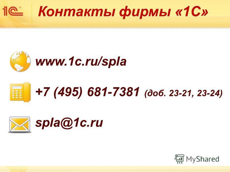 Контакты фирмы «1С» www.1c.ru/spla +7 (495) 681-7381 (доб. 23-21, 23-24) spla@1c.ru